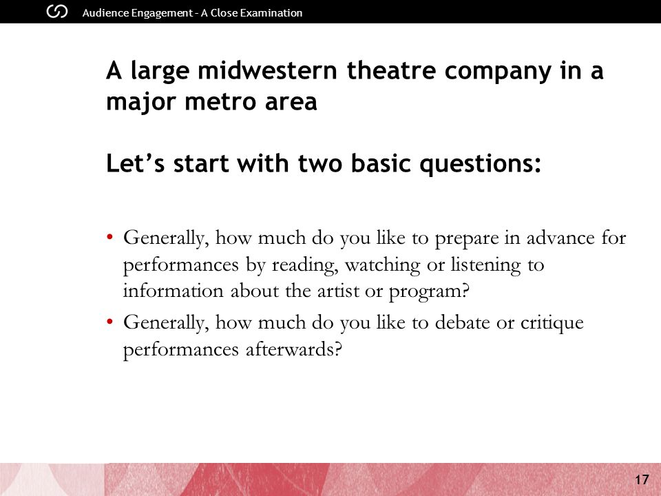 17 Audience Engagement – A Close Examination A large midwestern theatre company in a major metro area Let's start with two basic questions: Generally, how much do you like to prepare in advance for performances by reading, watching or listening to information about the artist or program.