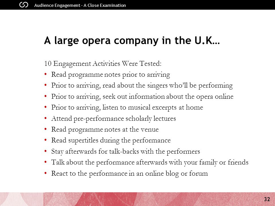 32 Audience Engagement – A Close Examination A large opera company in the U.K… 10 Engagement Activities Were Tested: Read programme notes prior to arriving Prior to arriving, read about the singers who'll be performing Prior to arriving, seek out information about the opera online Prior to arriving, listen to musical excerpts at home Attend pre-performance scholarly lectures Read programme notes at the venue Read supertitles during the performance Stay afterwards for talk-backs with the performers Talk about the performance afterwards with your family or friends React to the performance in an online blog or forum