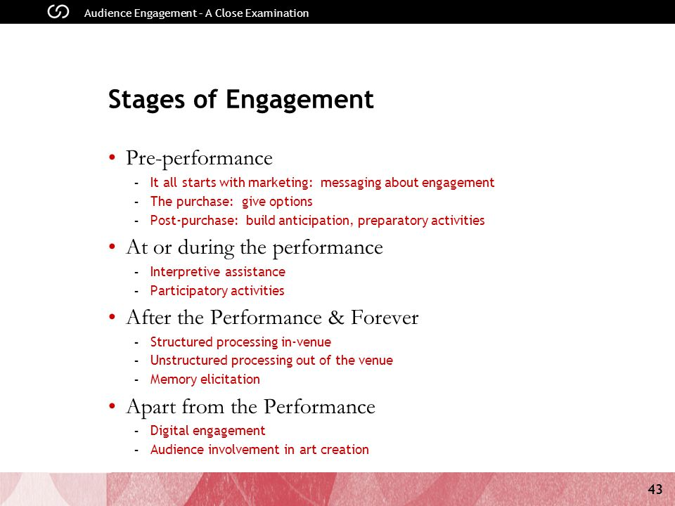 43 Audience Engagement – A Close Examination Stages of Engagement Pre-performance - It all starts with marketing: messaging about engagement - The purchase: give options - Post-purchase: build anticipation, preparatory activities At or during the performance - Interpretive assistance - Participatory activities After the Performance & Forever - Structured processing in-venue - Unstructured processing out of the venue - Memory elicitation Apart from the Performance - Digital engagement - Audience involvement in art creation