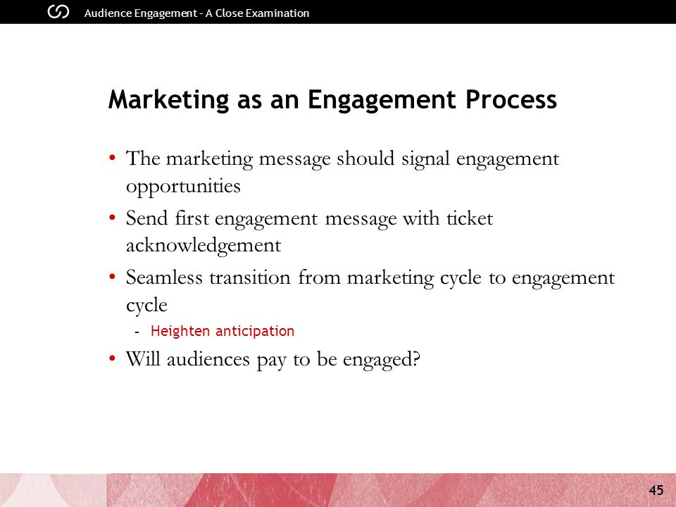 45 Audience Engagement – A Close Examination Marketing as an Engagement Process The marketing message should signal engagement opportunities Send first engagement message with ticket acknowledgement Seamless transition from marketing cycle to engagement cycle - Heighten anticipation Will audiences pay to be engaged?