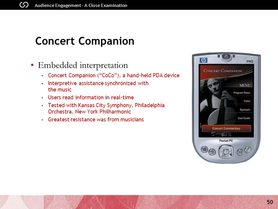 50 Audience Engagement – A Close Examination Concert Companion Embedded interpretation - Concert Companion ( CoCo ), a hand-held PDA device - Interpretive assistance synchronized with the music - Users read information in real-time - Tested with Kansas City Symphony, Philadelphia Orchestra, New York Philharmonic - Greatest resistance was from musicians Audience