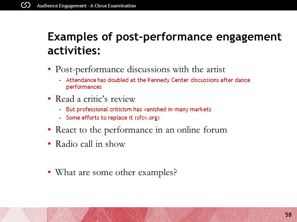 58 Audience Engagement – A Close Examination Examples of post-performance engagement activities: Post-performance discussions with the artist - Attendance has doubled at the Kennedy Center discussions after dance performances Read a critic's review - But professional criticism has vanished in many markets - Some efforts to replace it (sfcv.org) React to the performance in an online forum Radio call in show What are some other examples?