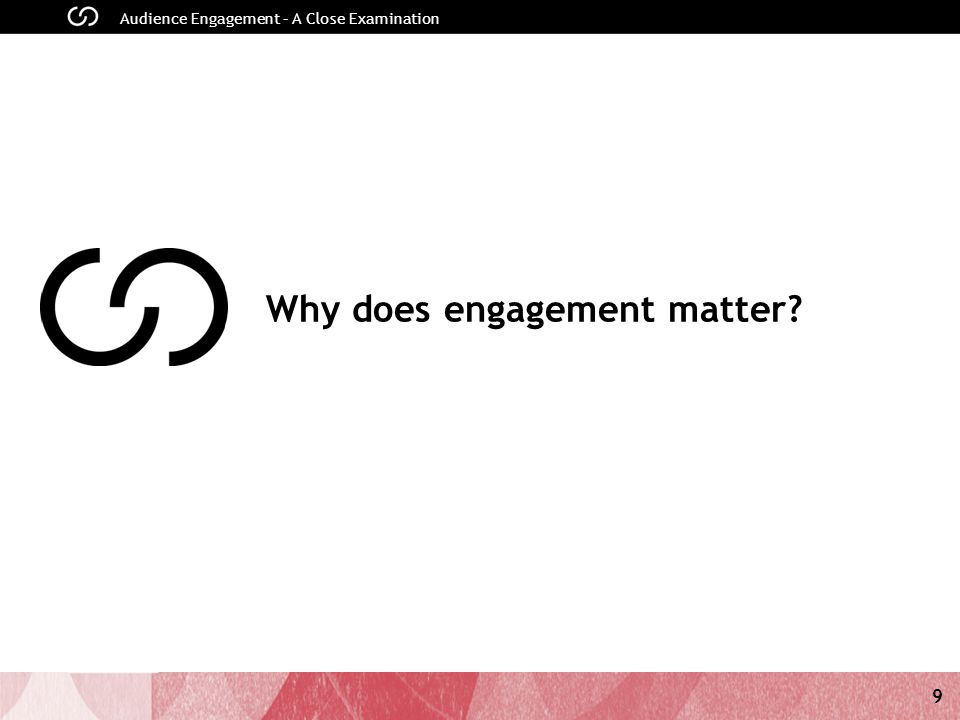 9 Audience Engagement – A Close Examination Why does engagement matter?