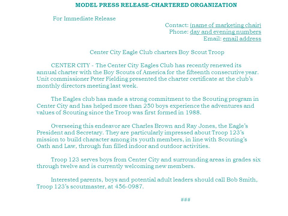 MODEL PRESS RELEASE-CHARTERED ORGANIZATION For Immediate Release Contact: (name of marketing chair) Phone: day and evening numbers Email: email address Center City Eagle Club charters Boy Scout Troop CENTER CITY - The Center City Eagles Club has recently renewed its annual charter with the Boy Scouts of America for the fifteenth consecutive year.