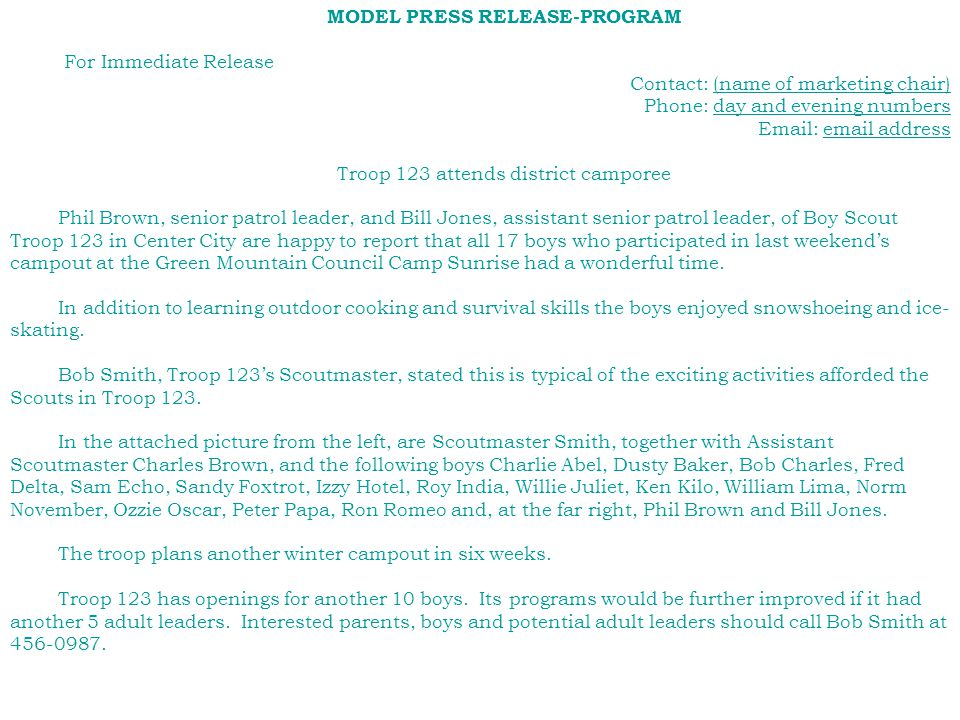 MODEL PRESS RELEASE-PROGRAM For Immediate Release Contact: (name of marketing chair) Phone: day and evening numbers Email: email address Troop 123 attends district camporee Phil Brown, senior patrol leader, and Bill Jones, assistant senior patrol leader, of Boy Scout Troop 123 in Center City are happy to report that all 17 boys who participated in last weekend's campout at the Green Mountain Council Camp Sunrise had a wonderful time.