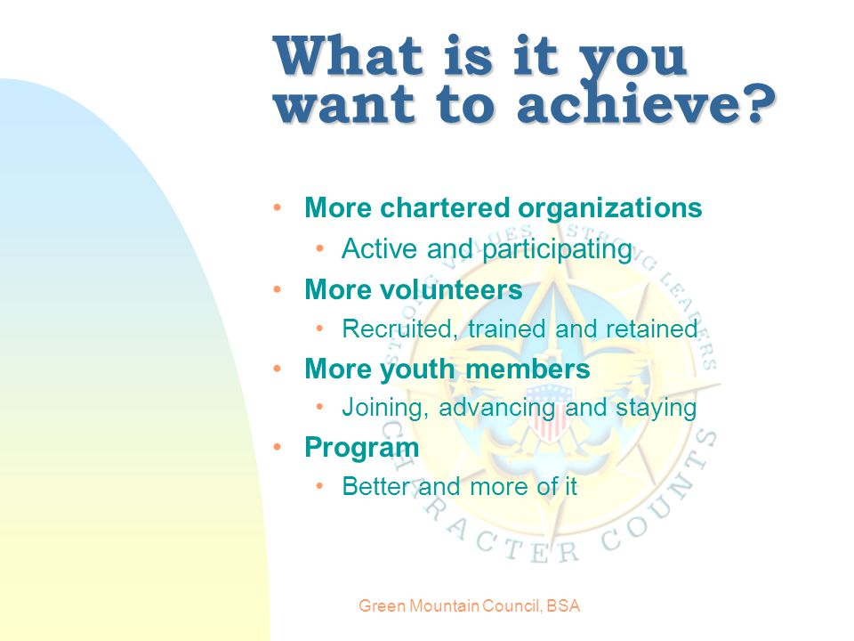 Green Mountain Council, BSA What is it you want to achieve.