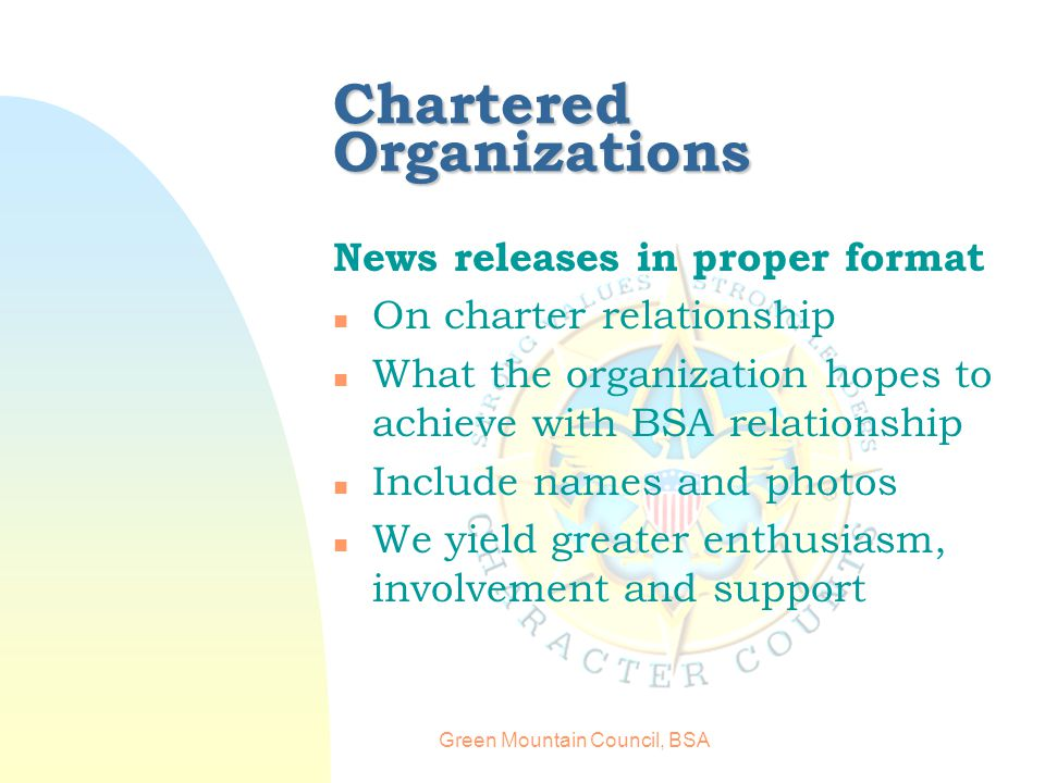 Green Mountain Council, BSA Chartered Organizations News releases in proper format n On charter relationship n What the organization hopes to achieve with BSA relationship n Include names and photos n We yield greater enthusiasm, involvement and support