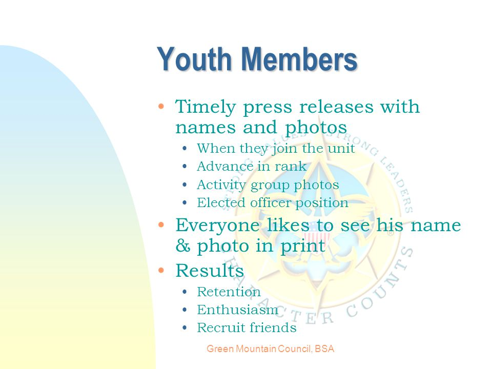 Green Mountain Council, BSA Youth Members Timely press releases with names and photos When they join the unit Advance in rank Activity group photos Elected officer position Everyone likes to see his name & photo in print Results Retention Enthusiasm Recruit friends