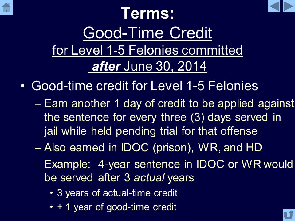 Terms: Terms: Good-Time Credit for Level 1-5 Felonies committed after June 30, 2014 Good-time credit for Level 1-5 Felonies –Earn another 1 day of credit to be applied against the sentence for every three (3) days served in jail while held pending trial for that offense –Also earned in IDOC (prison), WR, and HD –Example: 4-year sentence in IDOC or WR would be served after 3 actual years 3 years of actual-time credit + 1 year of good-time credit