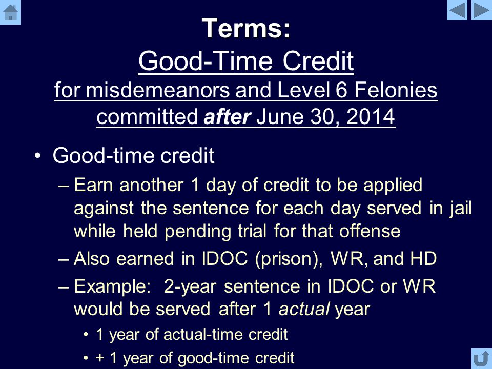 Terms: Terms: Good-Time Credit for misdemeanors and Level 6 Felonies committed after June 30, 2014 Good-time credit –Earn another 1 day of credit to be applied against the sentence for each day served in jail while held pending trial for that offense –Also earned in IDOC (prison), WR, and HD –Example: 2-year sentence in IDOC or WR would be served after 1 actual year 1 year of actual-time credit + 1 year of good-time credit