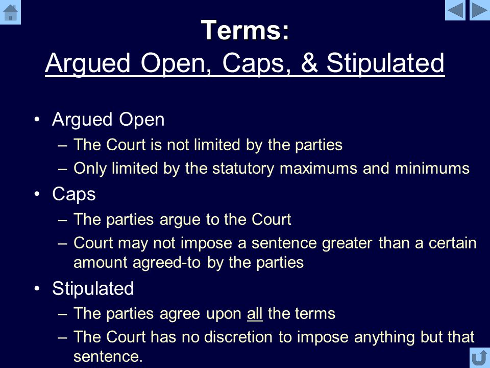 Terms: Terms: Argued Open, Caps, & Stipulated Argued Open –The Court is not limited by the parties –Only limited by the statutory maximums and minimums Caps –The parties argue to the Court –Court may not impose a sentence greater than a certain amount agreed-to by the parties Stipulated –The parties agree upon all the terms –The Court has no discretion to impose anything but that sentence.