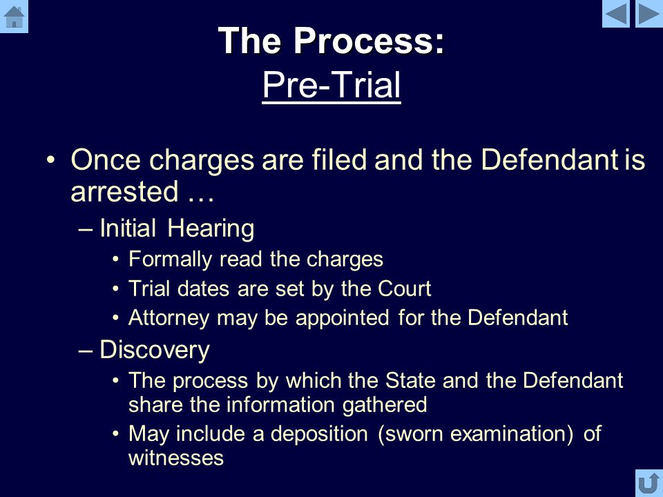 The Process: The Process: Pre-Trial Once charges are filed and the Defendant is arrested … –Initial Hearing Formally read the charges Trial dates are set by the Court Attorney may be appointed for the Defendant –Discovery The process by which the State and the Defendant share the information gathered May include a deposition (sworn examination) of witnesses