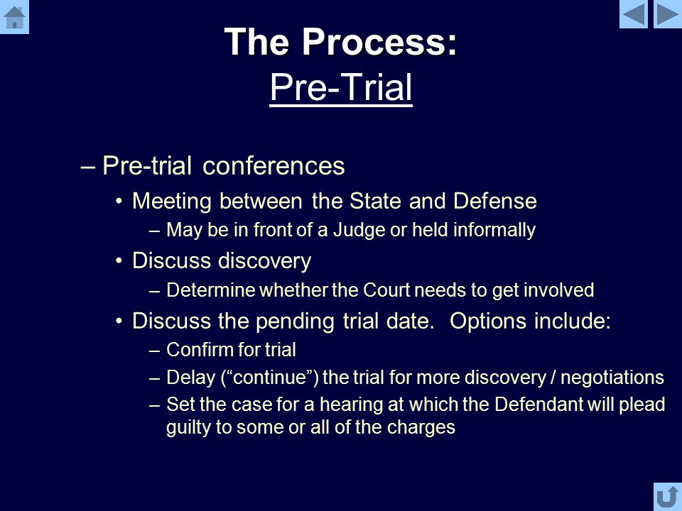 The Process: The Process: Pre-Trial –Pre-trial conferences Meeting between the State and Defense –May be in front of a Judge or held informally Discuss discovery –Determine whether the Court needs to get involved Discuss the pending trial date.