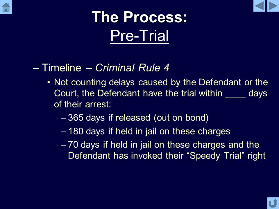 The Process: The Process: Pre-Trial –Timeline – Criminal Rule 4 Not counting delays caused by the Defendant or the Court, the Defendant have the trial within ____ days of their arrest: –365 days if released (out on bond) –180 days if held in jail on these charges –70 days if held in jail on these charges and the Defendant has invoked their Speedy Trial right