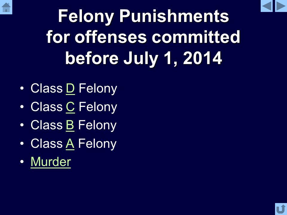 Felony Punishments for offenses committed before July 1, 2014 Class D FelonyD Class C FelonyC Class B FelonyB Class A FelonyA Murder