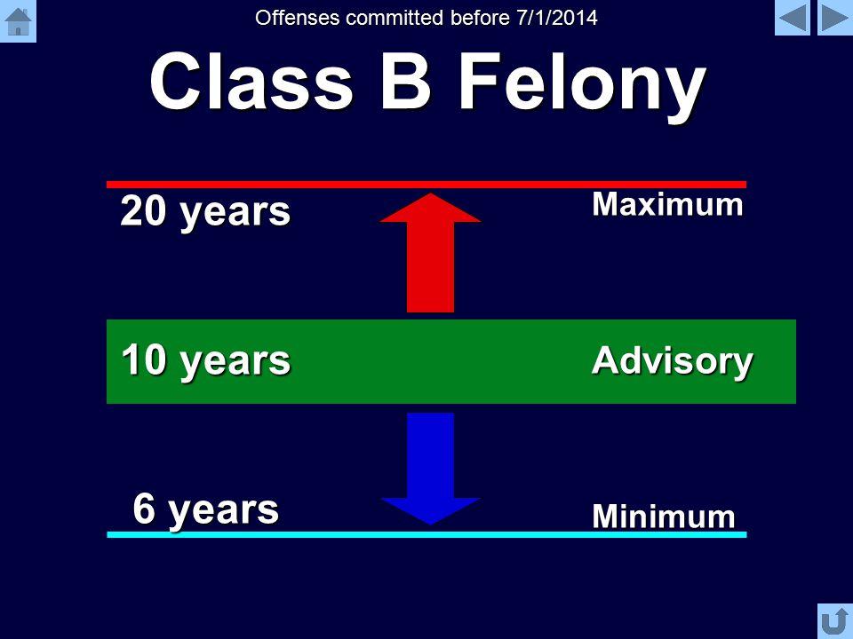 Class B Felony 10 years 6 years 20 years Advisory Maximum Minimum Offenses committed before 7/1/2014