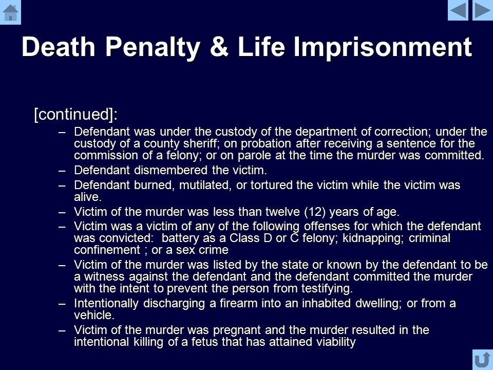 Death Penalty & Life Imprisonment [continued]: –Defendant was under the custody of the department of correction; under the custody of a county sheriff; on probation after receiving a sentence for the commission of a felony; or on parole at the time the murder was committed.