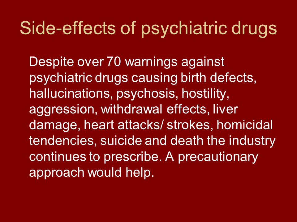 Side-effects of psychiatric drugs Despite over 70 warnings against psychiatric drugs causing birth defects, hallucinations, psychosis, hostility, aggression, withdrawal effects, liver damage, heart attacks/ strokes, homicidal tendencies, suicide and death the industry continues to prescribe.