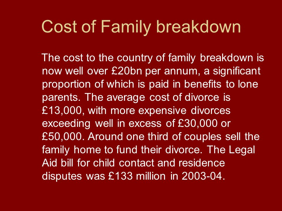 Cost of Family breakdown The cost to the country of family breakdown is now well over £20bn per annum, a significant proportion of which is paid in benefits to lone parents.