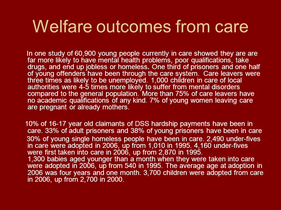 Welfare outcomes from care In one study of 60,900 young people currently in care showed they are are far more likely to have mental health problems, poor qualifications, take drugs, and end up jobless or homeless.