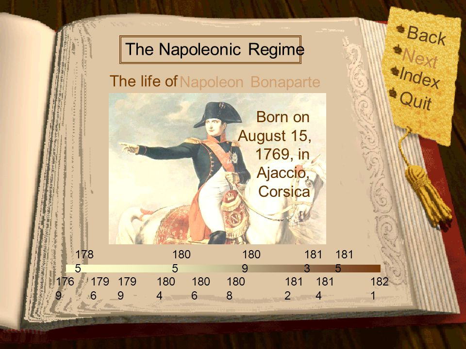 Back Index Quit 176 9 179 6 179 9 178 5 180 5 180 6 180 9 181 2 181 4 181 5 182 1 180 4 180 8 181 3 The life of The Napoleonic Regime Napoleon Bonaparte Next Napoleon Bonaparte Napoleon Bonaparte was the greatest military genius of the 19th century.