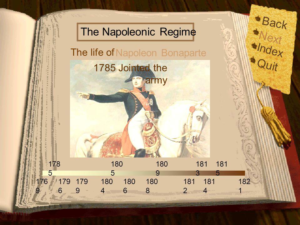 Back Index Quit 176 9 179 6 179 9 178 5 180 5 180 6 180 9 181 2 181 4 181 5 182 1 180 4 180 8 181 3 The life of The Napoleonic Regime Napoleon Bonaparte Born on August 15, 1769, in Ajaccio, Corsica Next