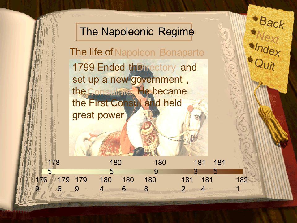 Back Index Quit 176 9 179 6 179 9 178 5 180 5 180 6 180 9 181 2 181 4 181 5 182 1 180 4 180 8 181 3 The life of The Napoleonic Regime Napoleon Bonaparte 1796 Married Josephine Next