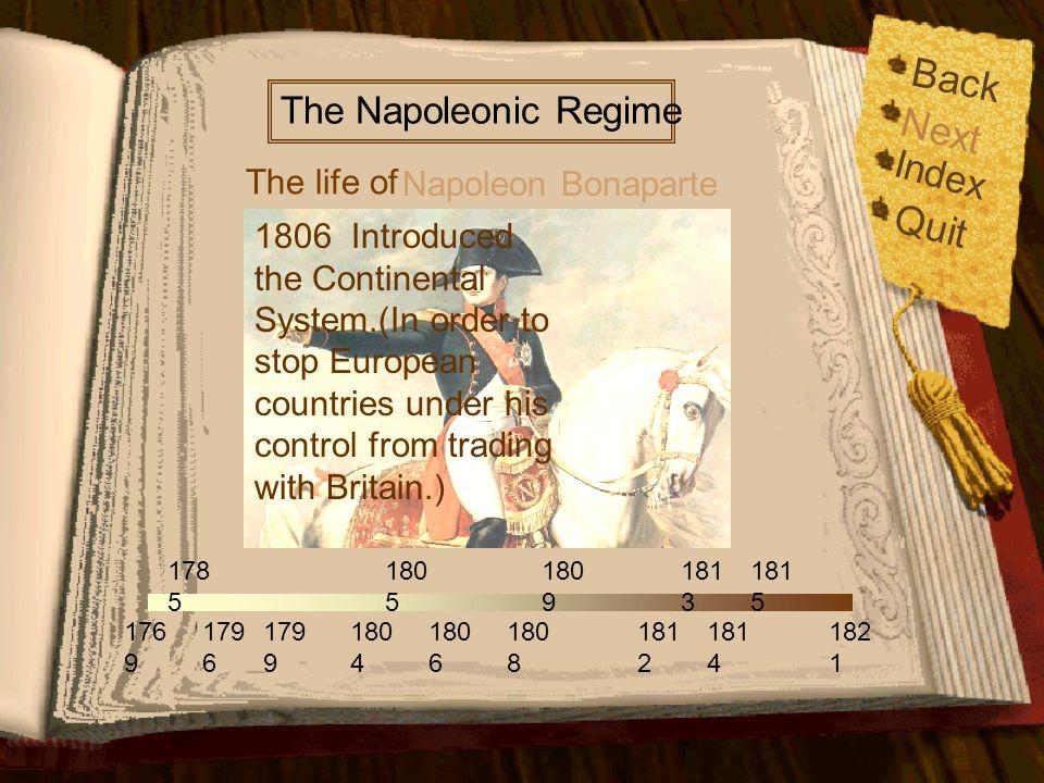 Back Index Quit 176 9 179 6 179 9 178 5 180 5 180 6 180 9 181 2 181 4 181 5 182 1 180 4 180 8 181 3 The life of The Napoleonic Regime Napoleon Bonaparte Next 1805 Defeated the Third Coalition.Napoleonic Wars started