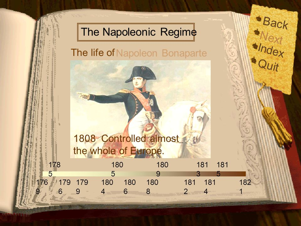 Back Index Quit 176 9 179 6 179 9 178 5 180 5 180 6 180 9 181 2 181 4 181 5 182 1 180 4 180 8 181 3 The life of The Napoleonic Regime Napoleon Bonaparte Next 1806 Introduced the Continental System.(In order to stop European countries under his control from trading with Britain.)