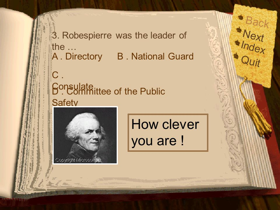 3. Robespierre was the leader of the … A. DirectoryB. National Guard C. Consulate D. Committee of the Public Safety Back Index Quit Next