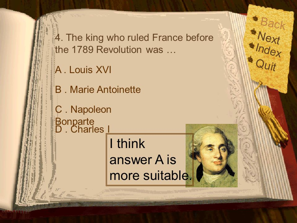 Back Index Quit Next 4. The king who ruled France before the 1789 Revolution was … A. Louis XVI B. Marie Antoinette C. Napoleon Bonparte D. Charles I