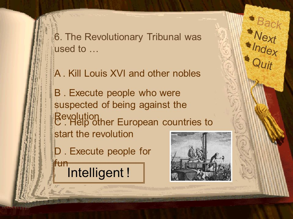 Back Index Quit Next 6. The Revolutionary Tribunal was used to … A. Kill Louis XVI and other nobles B. Execute people who were suspected of being agai