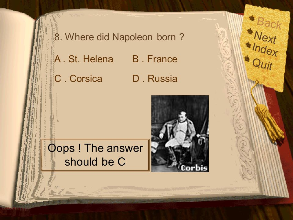 Back Index Quit Next 8. Where did Napoleon born ? A. St. Helena C. CorsicaD. Russia B. France It's too easy for you.
