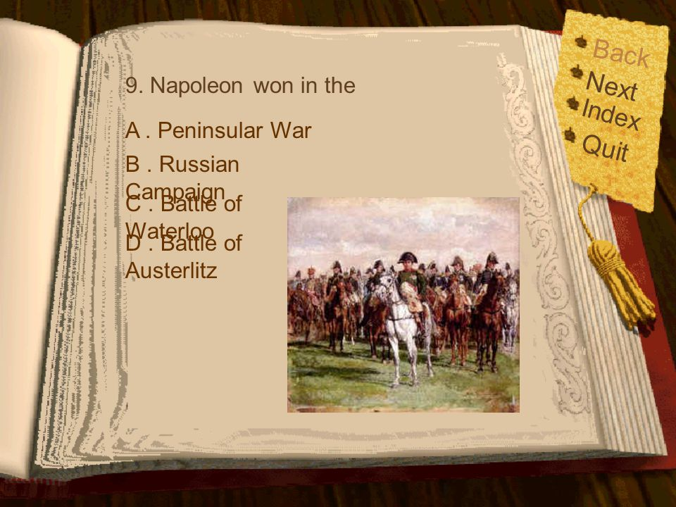 Back Index Quit Next 8. Where did Napoleon born ? A. St. Helena C. CorsicaD. Russia B. France Oops ! The answer should be C