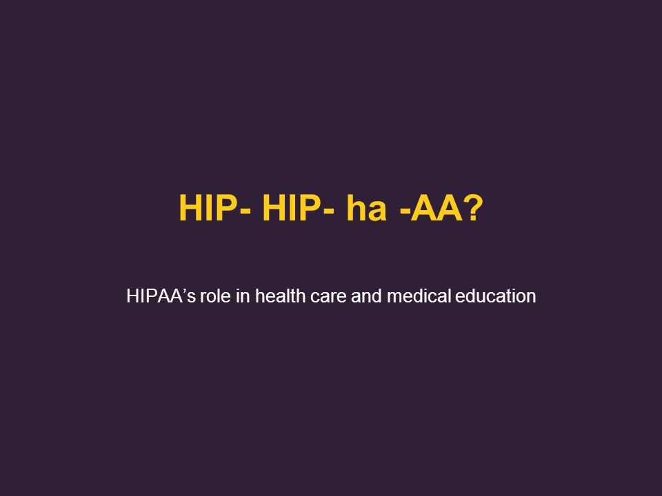 HIP- HIP- ha -AA HIPAA's role in health care and medical education