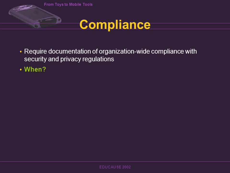 From Toys to Mobile Tools EDUCAUSE 2002 Compliance Require documentation of organization-wide compliance with security and privacy regulations When