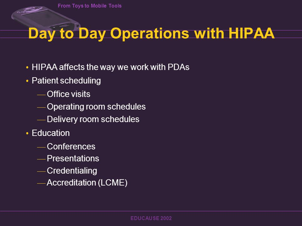From Toys to Mobile Tools EDUCAUSE 2002 Day to Day Operations with HIPAA HIPAA affects the way we work with PDAs Patient scheduling — Office visits — Operating room schedules — Delivery room schedules Education — Conferences — Presentations — Credentialing — Accreditation (LCME)