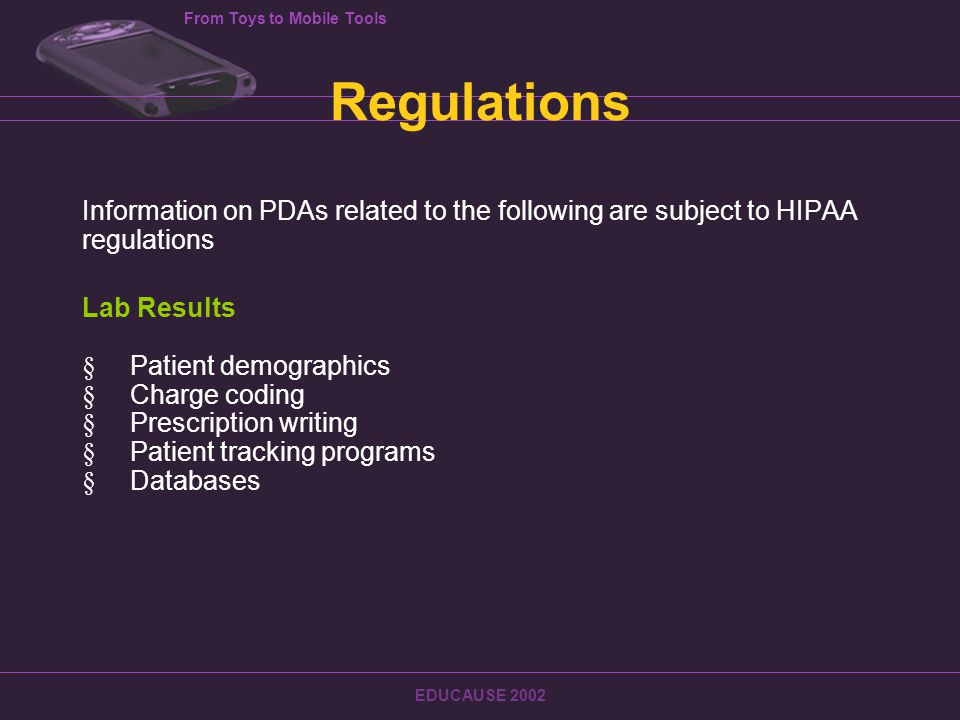 From Toys to Mobile Tools EDUCAUSE 2002 Regulations Information on PDAs related to the following are subject to HIPAA regulations Lab Results  Patient demographics  Charge coding  Prescription writing  Patient tracking programs  Databases
