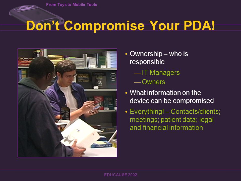 From Toys to Mobile Tools EDUCAUSE 2002 Don't Compromise Your PDA.