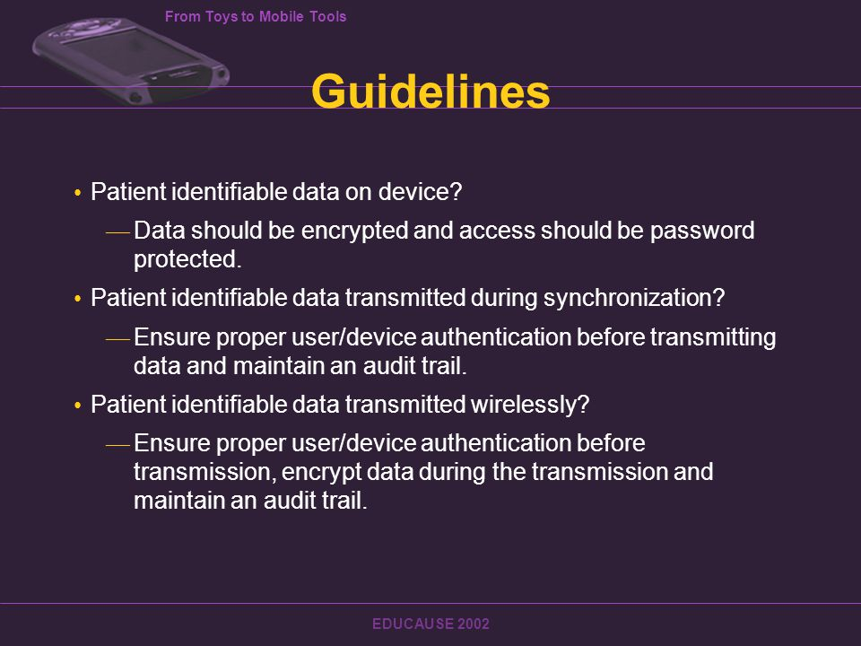 From Toys to Mobile Tools EDUCAUSE 2002 Guidelines Patient identifiable data on device.