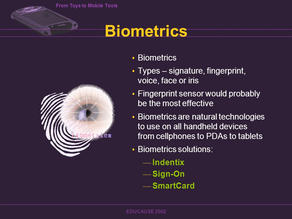 From Toys to Mobile Tools EDUCAUSE 2002 Biometrics Types – signature, fingerprint, voice, face or iris Fingerprint sensor would probably be the most effective Biometrics are natural technologies to use on all handheld devices from cellphones to PDAs to tablets Biometrics solutions: — Indentix — Sign-On — SmartCard