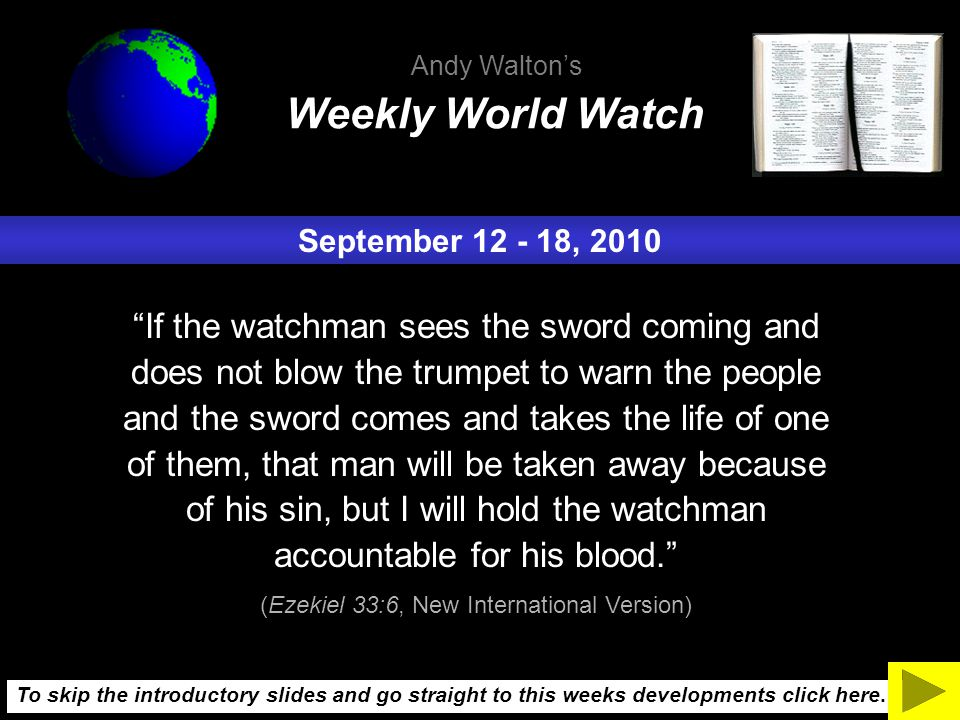 September 12 - 18, 2010 If the watchman sees the sword coming and does not blow the trumpet to warn the people and the sword comes and takes the life of one of them, that man will be taken away because of his sin, but I will hold the watchman accountable for his blood. (Ezekiel 33:6, New International Version) Weekly World Watch Andy Walton's To skip the introductory slides and go straight to this weeks developments click here.