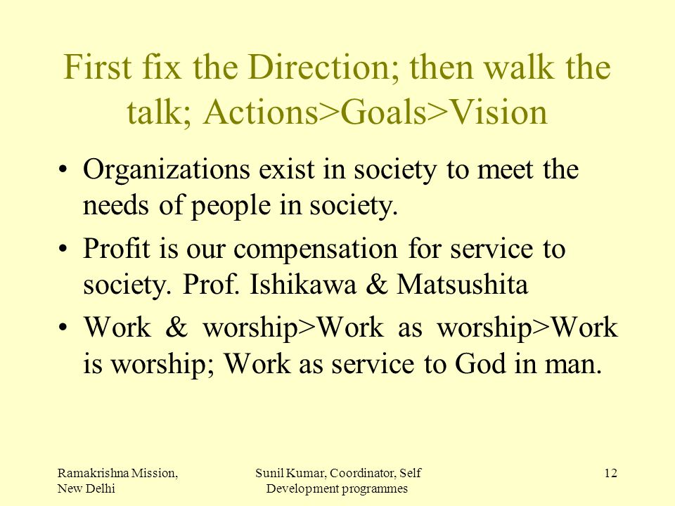 Ramakrishna Mission, New Delhi Sunil Kumar, Coordinator, Self Development programmes 12 First fix the Direction; then walk the talk; Actions>Goals>Vis
