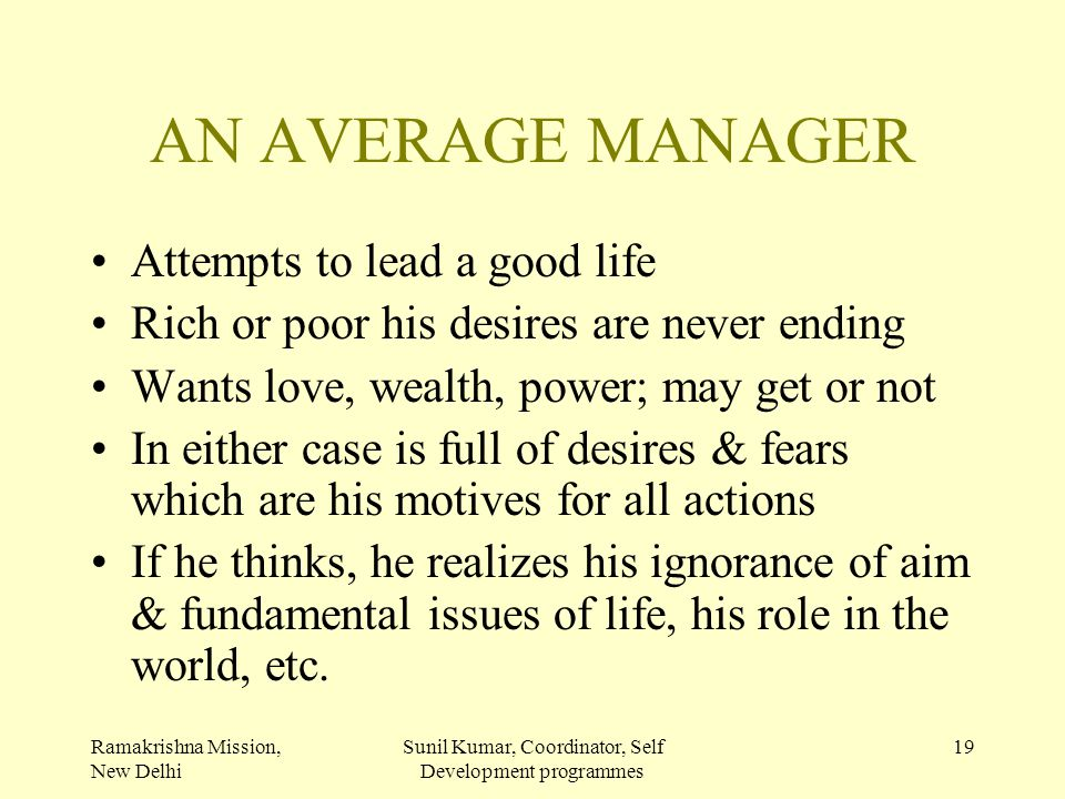 Ramakrishna Mission, New Delhi Sunil Kumar, Coordinator, Self Development programmes 19 AN AVERAGE MANAGER Attempts to lead a good life Rich or poor h