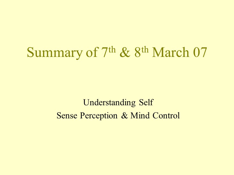 Summary of 7 th & 8 th March 07 Understanding Self Sense Perception & Mind Control