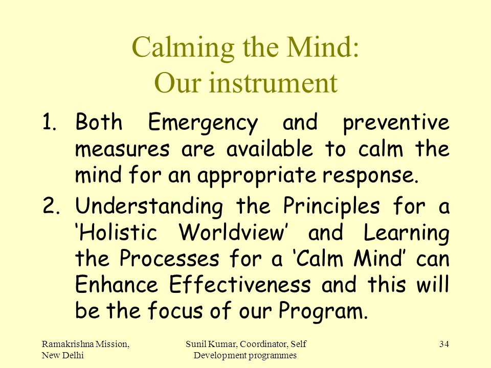 Ramakrishna Mission, New Delhi Sunil Kumar, Coordinator, Self Development programmes 34 Calming the Mind: Our instrument 1.Both Emergency and preventi