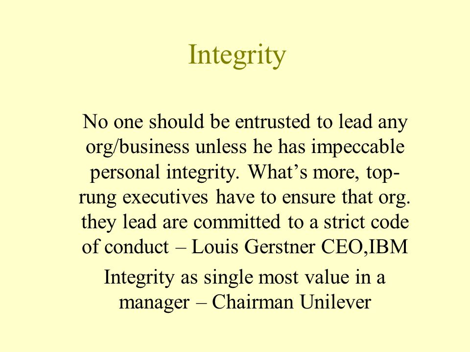 Integrity No one should be entrusted to lead any org/business unless he has impeccable personal integrity. What's more, top- rung executives have to e