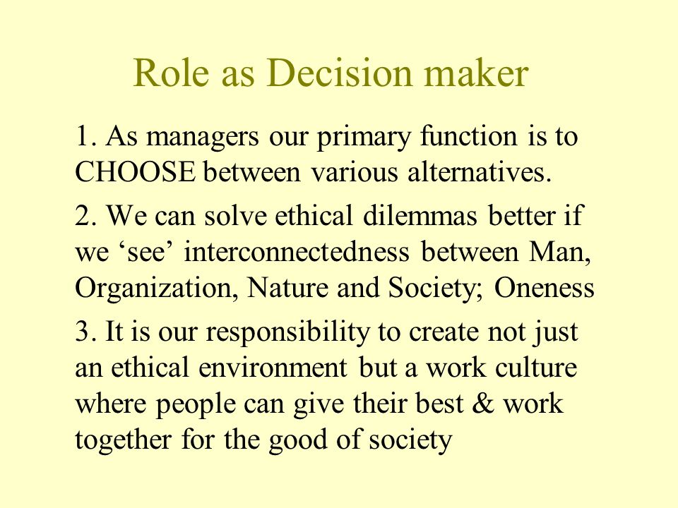 Role as Decision maker 1. As managers our primary function is to CHOOSE between various alternatives. 2. We can solve ethical dilemmas better if we 's