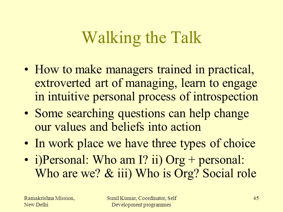 Ramakrishna Mission, New Delhi Sunil Kumar, Coordinator, Self Development programmes 45 Walking the Talk How to make managers trained in practical, ex