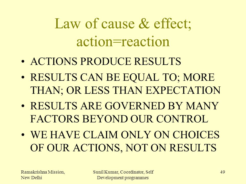 Ramakrishna Mission, New Delhi Sunil Kumar, Coordinator, Self Development programmes 49 Law of cause & effect; action=reaction ACTIONS PRODUCE RESULTS